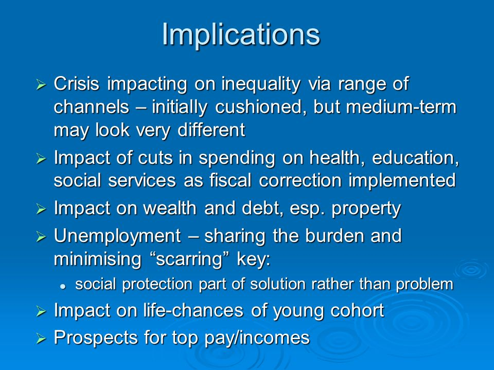 Implications Crisis impacting on inequality via range of channels – initially cushioned, but medium-term may look very different Crisis impacting on inequality via range of channels – initially cushioned, but medium-term may look very different Impact of cuts in spending on health, education, social services as fiscal correction implemented Impact of cuts in spending on health, education, social services as fiscal correction implemented Impact on wealth and debt, esp.