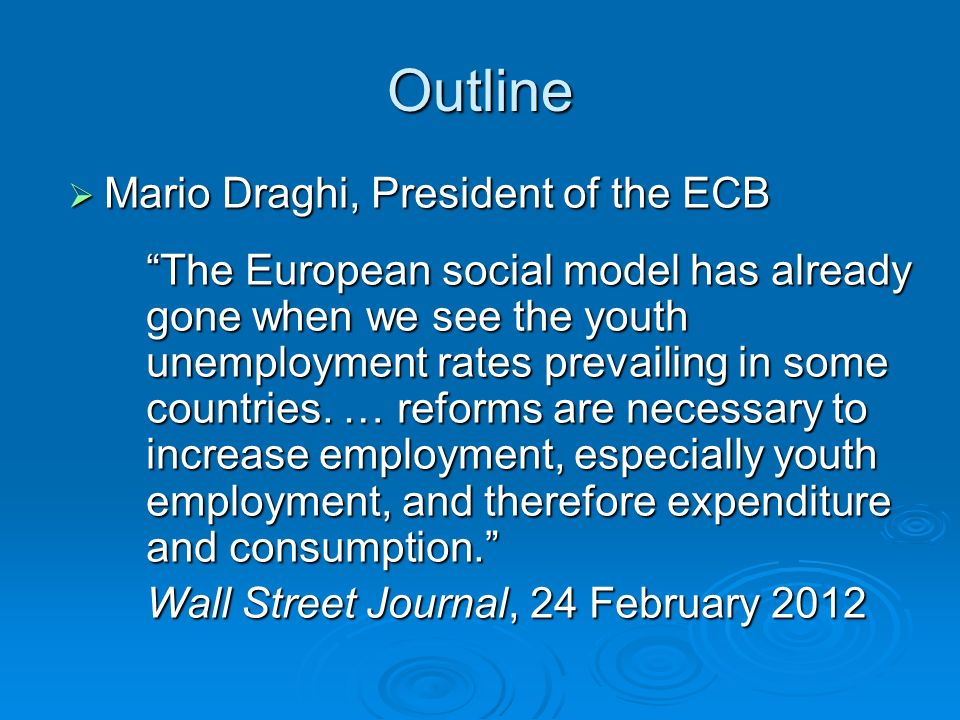 Outline Mario Draghi, President of the ECB Mario Draghi, President of the ECB The European social model has already gone when we see the youth unemployment rates prevailing in some countries.
