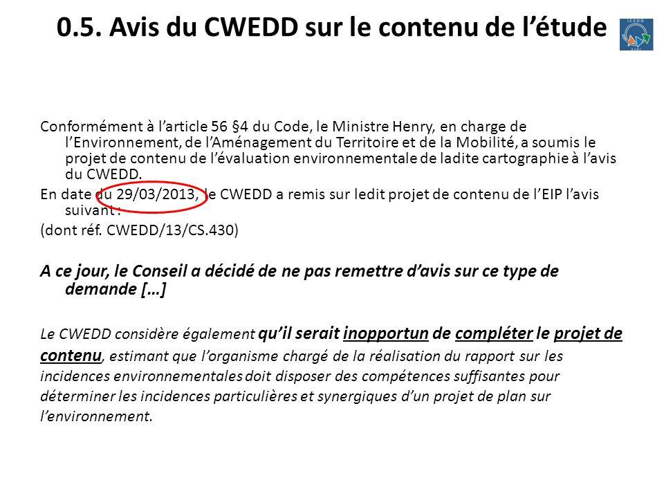 0.5. Avis du CWEDD sur le contenu de létude Conformément à larticle 56 §4 du Code, le Ministre Henry, en charge de lEnvironnement, de lAménagement du