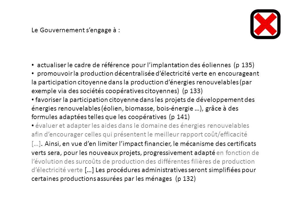 Le Gouvernement sengage à : actualiser le cadre de référence pour limplantation des éoliennes (p 135) promouvoir la production décentralisée délectricité verte en encourageant la participation citoyenne dans la production dénergies renouvelables (par exemple via des sociétés coopératives citoyennes) (p 133) favoriser la participation citoyenne dans les projets de développement des énergies renouvelables (éolien, biomasse, bois-énergie …), grâce à des formules adaptées telles que les coopératives (p 141) évaluer et adapter les aides dans le domaine des énergies renouvelables afin dencourager celles qui présentent le meilleur rapport coût/efficacité […].