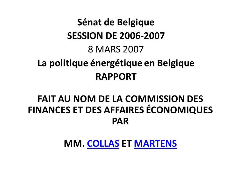 Sénat de Belgique SESSION DE 2006-2007 8 MARS 2007 La politique énergétique en Belgique RAPPORT FAIT AU NOM DE LA COMMISSION DES FINANCES ET DES AFFAIRES ÉCONOMIQUES PAR MM.