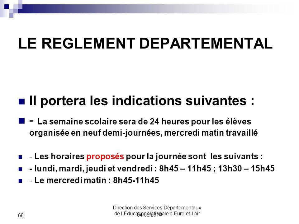 LE REGLEMENT DEPARTEMENTAL Il portera les indications suivantes : - La semaine scolaire sera de 24 heures pour les élèves organisée en neuf demi-journées, mercredi matin travaillé - Les horaires proposés pour la journée sont les suivants : - lundi, mardi, jeudi et vendredi : 8h45 – 11h45 ; 13h30 – 15h45 - Le mercredi matin : 8h45-11h45 04/05/2014 68 Direction des Services Départementaux de lÉducation Nationale dEure-et-Loir