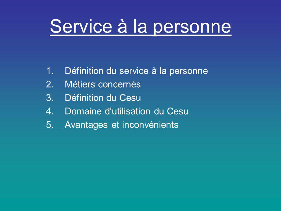 Service à la personne 1.Définition du service à la personne 2.Métiers concernés 3.Définition du Cesu 4.Domaine dutilisation du Cesu 5.Avantages et inconvénients
