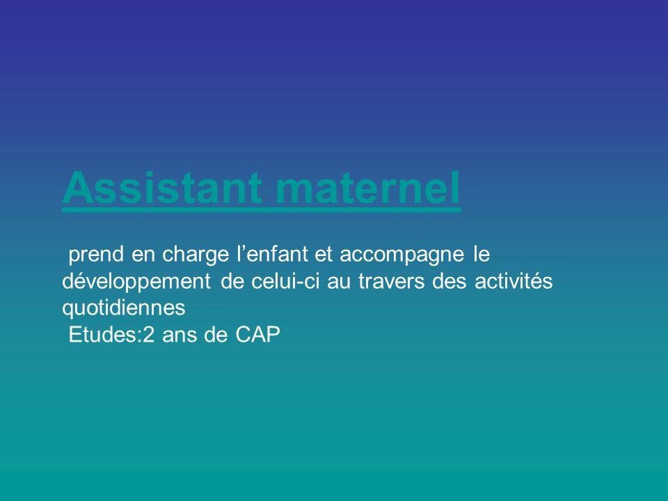 Assistant maternel Assistant maternel prend en charge lenfant et accompagne le développement de celui-ci au travers des activités quotidiennes Etudes:2 ans de CAP