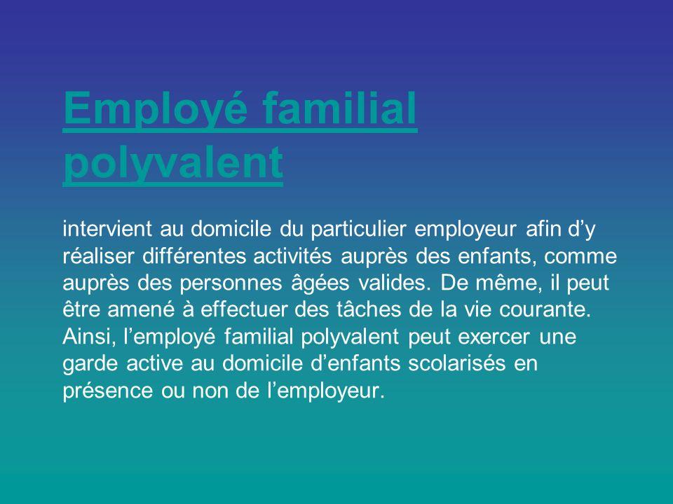 Employé familial polyvalent Employé familial polyvalent intervient au domicile du particulier employeur afin dy réaliser différentes activités auprès des enfants, comme auprès des personnes âgées valides.