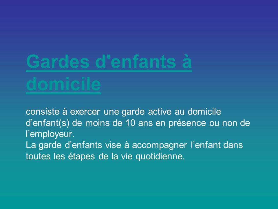 Gardes d enfants à domicileGardes d enfants à domicile consiste à exercer une garde active au domicile denfant(s) de moins de 10 ans en présence ou non de lemployeur.