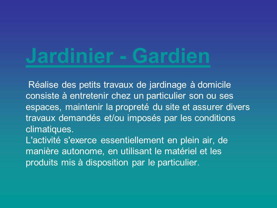 Jardinier - Gardien Jardinier - Gardien Réalise des petits travaux de jardinage à domicile consiste à entretenir chez un particulier son ou ses espaces, maintenir la propreté du site et assurer divers travaux demandés et/ou imposés par les conditions climatiques.