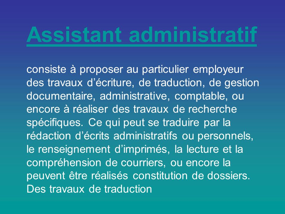 Assistant administratif Assistant administratif consiste à proposer au particulier employeur des travaux décriture, de traduction, de gestion documentaire, administrative, comptable, ou encore à réaliser des travaux de recherche spécifiques.