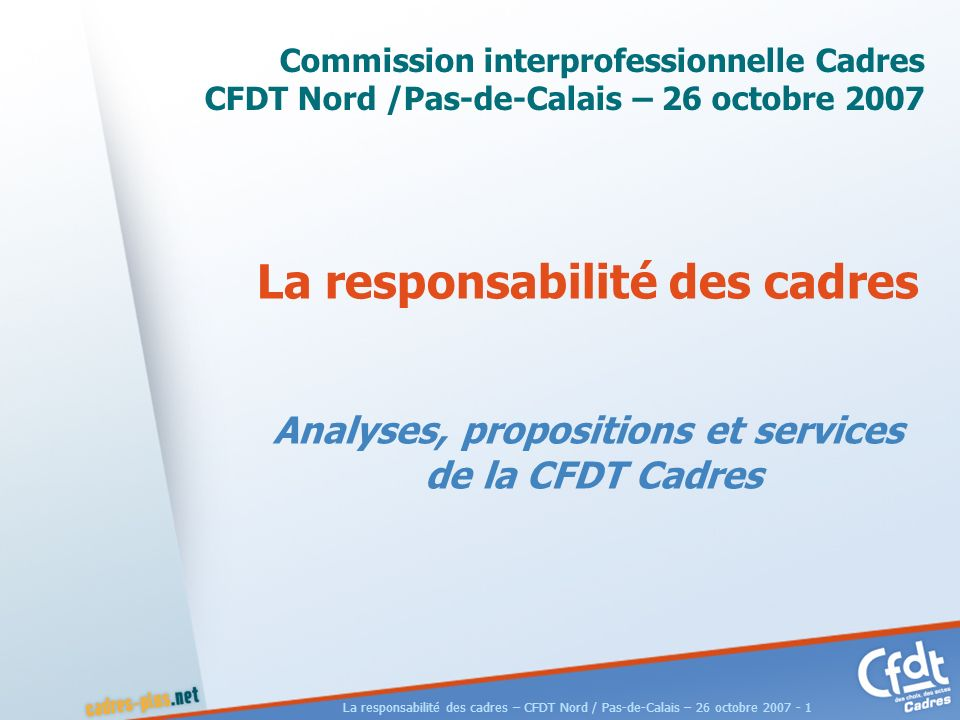 La responsabilité des cadres – CFDT Nord / Pas-de-Calais – 26 octobre 2007 - 1 La responsabilité des cadres Analyses, propositions et services de la CFDT Cadres Commission interprofessionnelle Cadres CFDT Nord /Pas-de-Calais – 26 octobre 2007