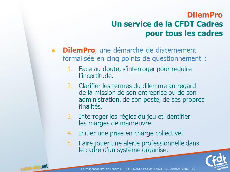 La responsabilité des cadres – CFDT Nord / Pas-de-Calais – 26 octobre 2007 - 17 DilemPro Un service de la CFDT Cadres pour tous les cadres DilemPro, une démarche de discernement formalisée en cinq points de questionnement : 1.Face au doute, sinterroger pour réduire lincertitude.