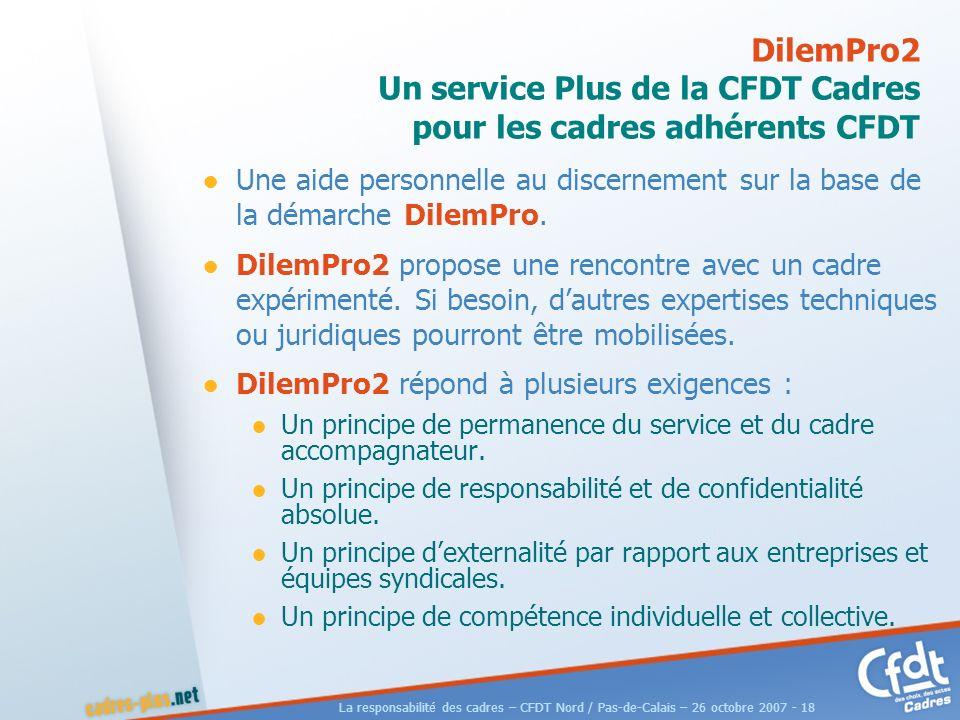 La responsabilité des cadres – CFDT Nord / Pas-de-Calais – 26 octobre 2007 - 18 DilemPro2 Un service Plus de la CFDT Cadres pour les cadres adhérents CFDT Une aide personnelle au discernement sur la base de la démarche DilemPro.