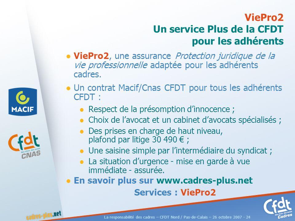 La responsabilité des cadres – CFDT Nord / Pas-de-Calais – 26 octobre 2007 - 24 ViePro2 Un service Plus de la CFDT pour les adhérents ViePro2, une assurance Protection juridique de la vie professionnelle adaptée pour les adhérents cadres.