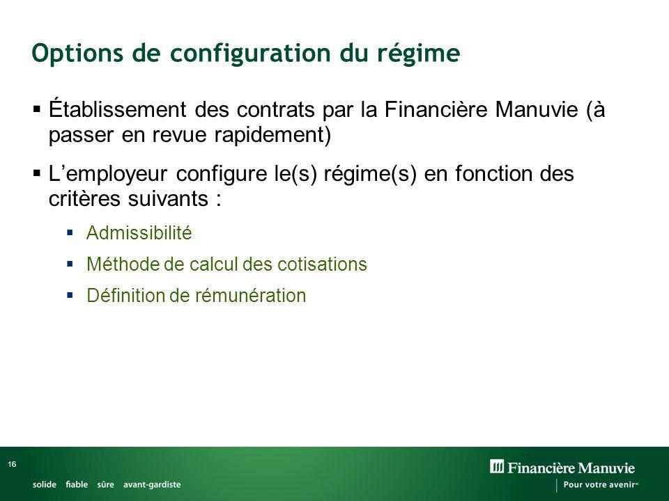 16 Établissement des contrats par la Financière Manuvie (à passer en revue rapidement) Lemployeur configure le(s) régime(s) en fonction des critères suivants : Admissibilité Méthode de calcul des cotisations Définition de rémunération Options de configuration du régime