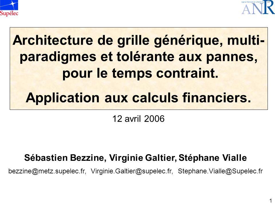 1 12 avril 2006 Architecture de grille générique, multi- paradigmes et tolérante aux pannes, pour le temps contraint. Application aux calculs financie
