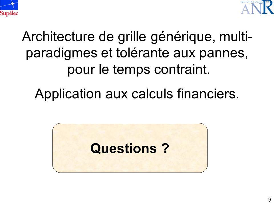 9 Architecture de grille générique, multi- paradigmes et tolérante aux pannes, pour le temps contraint. Application aux calculs financiers. Questions