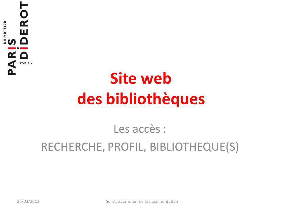 Site web des bibliothèques Les accès : RECHERCHE, PROFIL, BIBLIOTHEQUE(S) 26/03/2013Service commun de la documentation