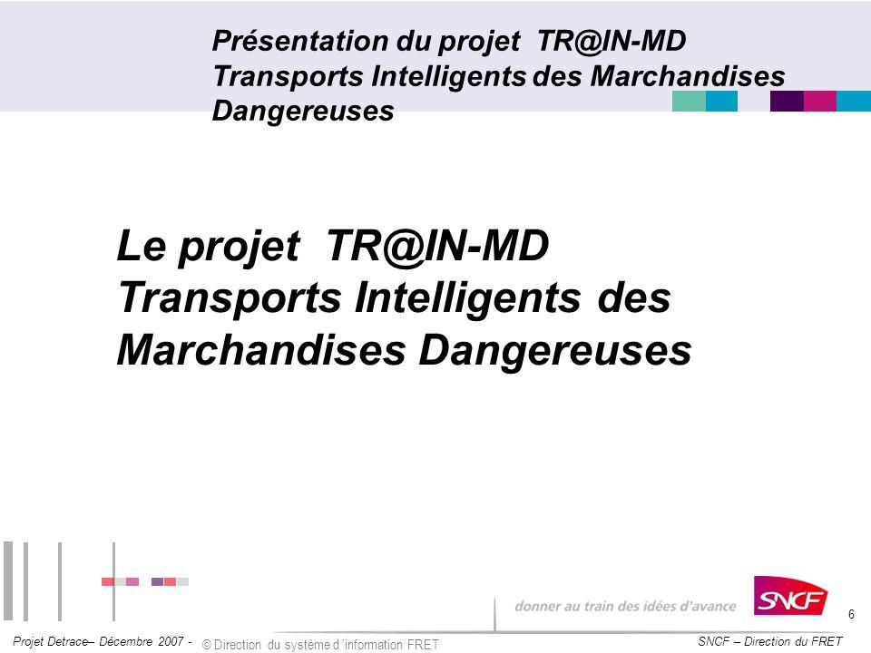 SNCF – Direction du FRET Projet Detrace– Décembre 2007 - © Direction du système d information FRET 6 Présentation du projet TR@IN-MD Transports Intell