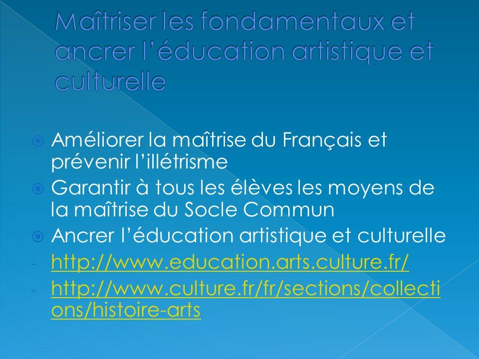 Améliorer la maîtrise du Français et prévenir lillétrisme Garantir à tous les élèves les moyens de la maîtrise du Socle Commun Ancrer léducation artistique et culturelle - http://www.education.arts.culture.fr/ http://www.education.arts.culture.fr/ - http://www.culture.fr/fr/sections/collecti ons/histoire-arts http://www.culture.fr/fr/sections/collecti ons/histoire-arts