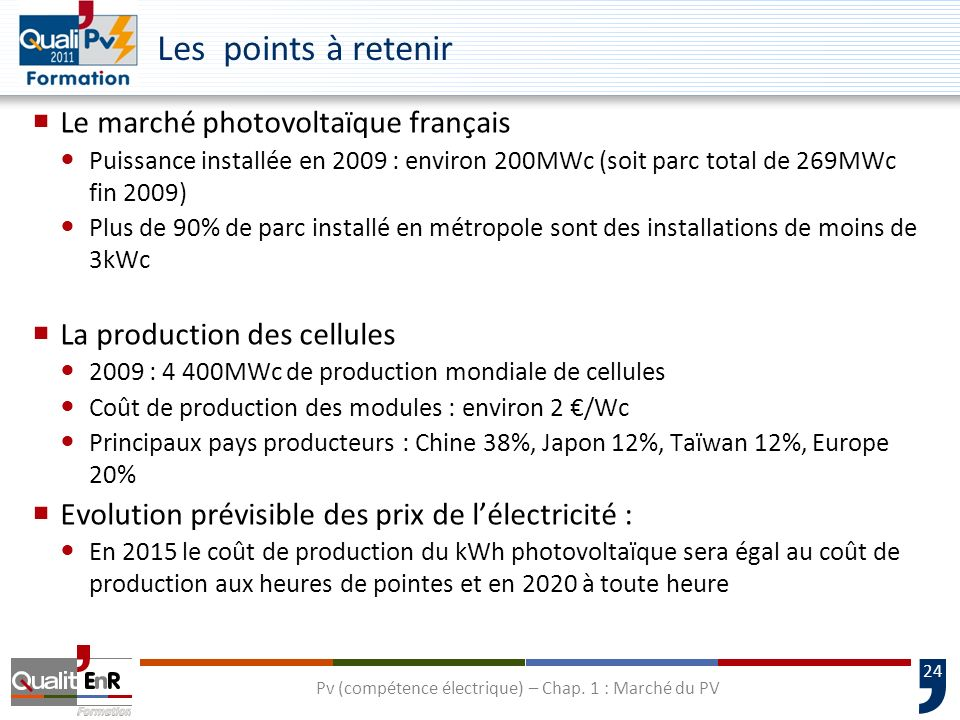 24 Les points à retenir Le marché photovoltaïque français Puissance installée en 2009 : environ 200MWc (soit parc total de 269MWc fin 2009) Plus de 90% de parc installé en métropole sont des installations de moins de 3kWc La production des cellules 2009 : 4 400MWc de production mondiale de cellules Coût de production des modules : environ 2 /Wc Principaux pays producteurs : Chine 38%, Japon 12%, Taïwan 12%, Europe 20% Evolution prévisible des prix de lélectricité : En 2015 le coût de production du kWh photovoltaïque sera égal au coût de production aux heures de pointes et en 2020 à toute heure Pv (compétence électrique) – Chap.