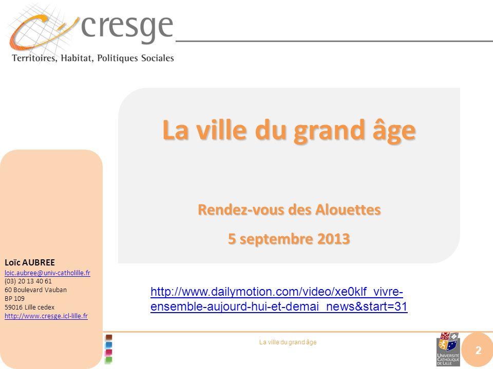 La ville du grand âge Rendez-vous des Alouettes 5 septembre 2013 2 Loïc AUBREE loic.aubree@univ-catholille.fr (03) 20 13 40 61 60 Boulevard Vauban BP