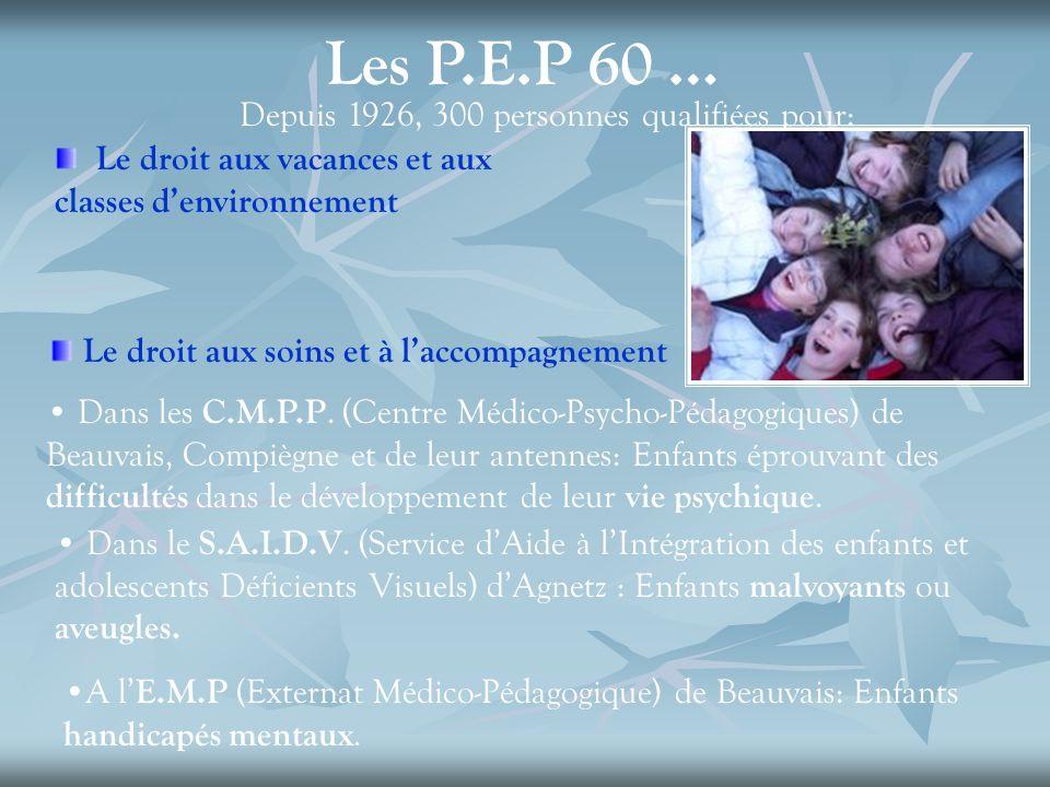 Les P.E.P 60 … Depuis 1926, 300 personnes qualifiées pour: Le droit aux vacances et aux classes denvironnement Le droit aux soins et à laccompagnement