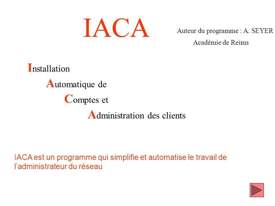 IACA I nstallation A utomatique de C omptes et A dministration des clients Auteur du programme : A. SEYER Académie de Reims IACA est un programme qui