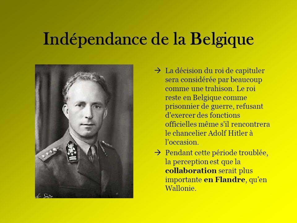 Indépendance de la Belgique La décision du roi de capituler sera considérée par beaucoup comme une trahison. Le roi reste en Belgique comme prisonnier