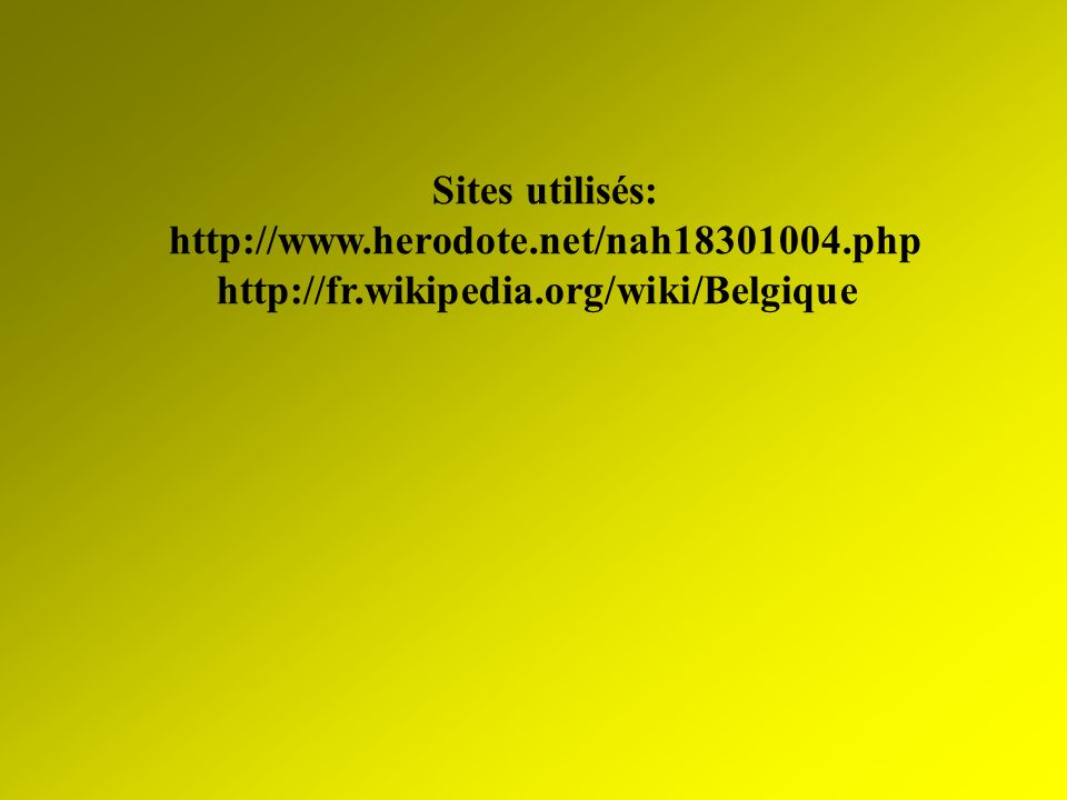 Sites utilisés: http://www.herodote.net/nah18301004.php http://fr.wikipedia.org/wiki/Belgique