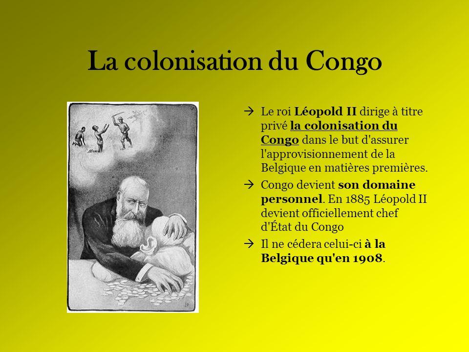 La colonisation du Congo Le roi Léopold II dirige à titre privé la colonisation du Congo dans le but d'assurer l'approvisionnement de la Belgique en m