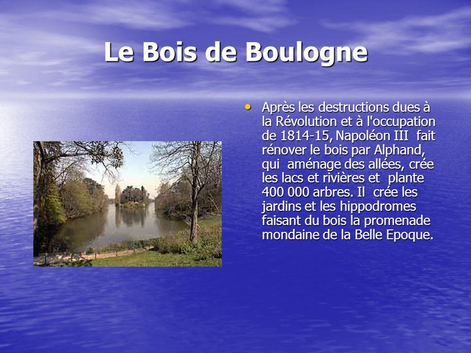 Le Bois de Boulogne Après les destructions dues à la Révolution et à l occupation de 1814-15, Napoléon III fait rénover le bois par Alphand, qui aménage des allées, crée les lacs et rivières et plante 400 000 arbres.
