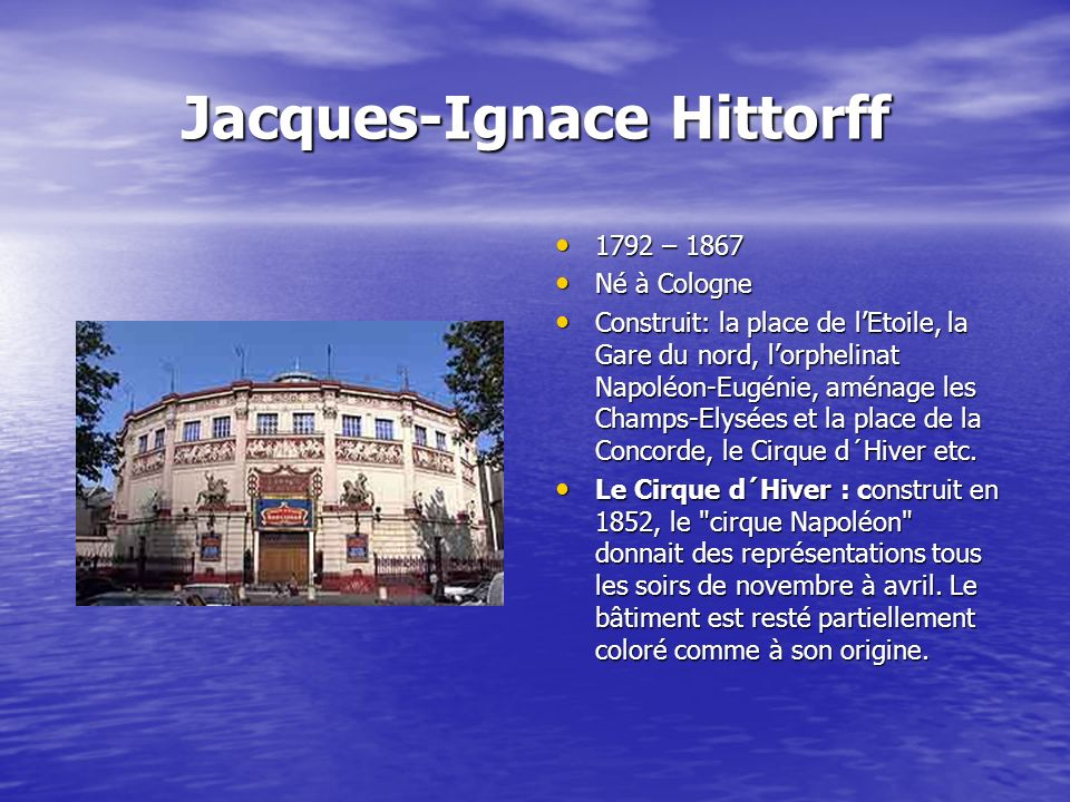 Jacques-Ignace Hittorff 1792 – 1867 1792 – 1867 Né à Cologne Né à Cologne Construit: la place de lEtoile, la Gare du nord, lorphelinat Napoléon-Eugénie, aménage les Champs-Elysées et la place de la Concorde, le Cirque d´Hiver etc.
