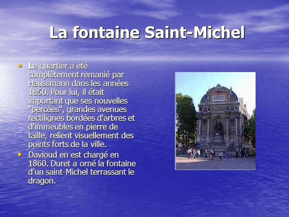 La fontaine Saint-Michel La fontaine Saint-Michel Le quartier a été complètement remanié par Haussmann dans les années 1850. Pour lui, il était import