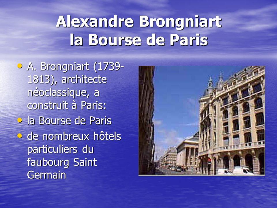 Alexandre Brongniart la Bourse de Paris A. Brongniart (1739- 1813), architecte néoclassique, a construit à Paris: A. Brongniart (1739- 1813), architec