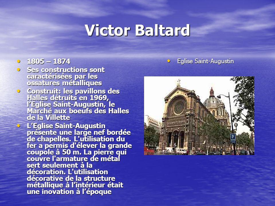 Victor Baltard 1805 – 1874 1805 – 1874 Ses constructions sont caractérisées par les ossatures métalliques Ses constructions sont caractérisées par les