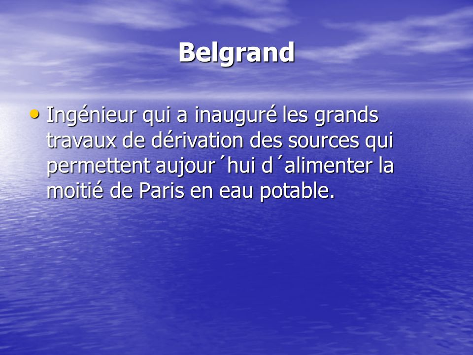 Belgrand Ingénieur qui a inauguré les grands travaux de dérivation des sources qui permettent aujour´hui d´alimenter la moitié de Paris en eau potable.