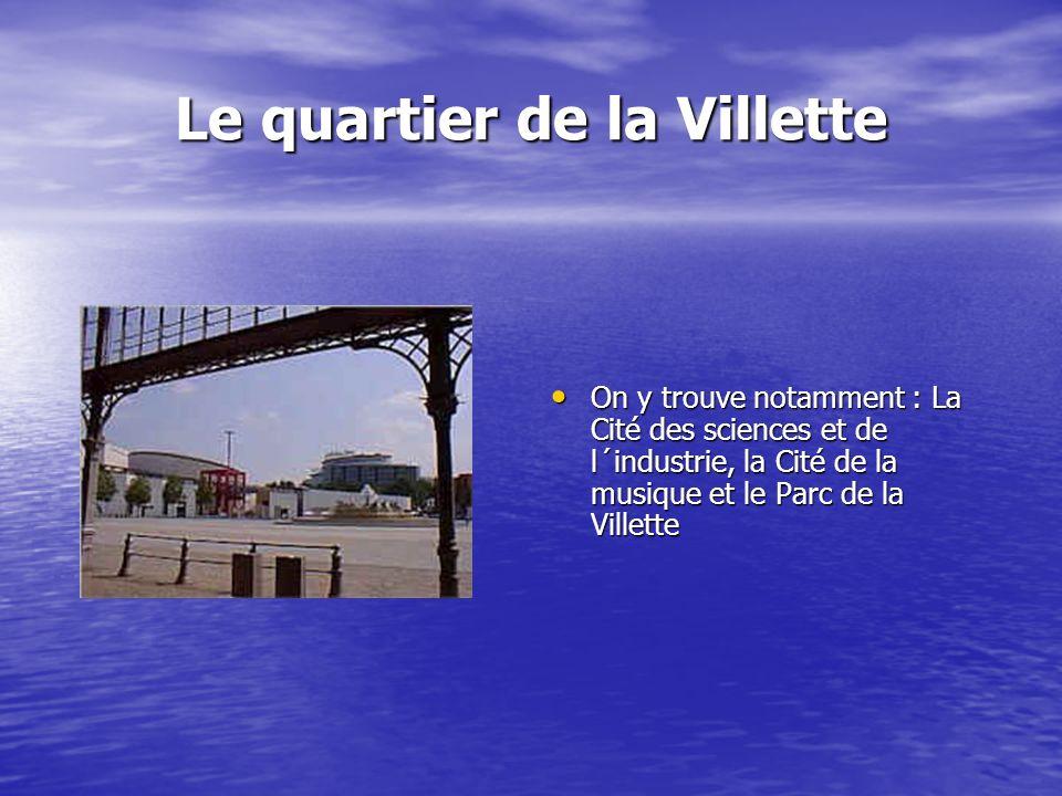 Le quartier de la Villette On y trouve notamment : La Cité des sciences et de l´industrie, la Cité de la musique et le Parc de la Villette On y trouve