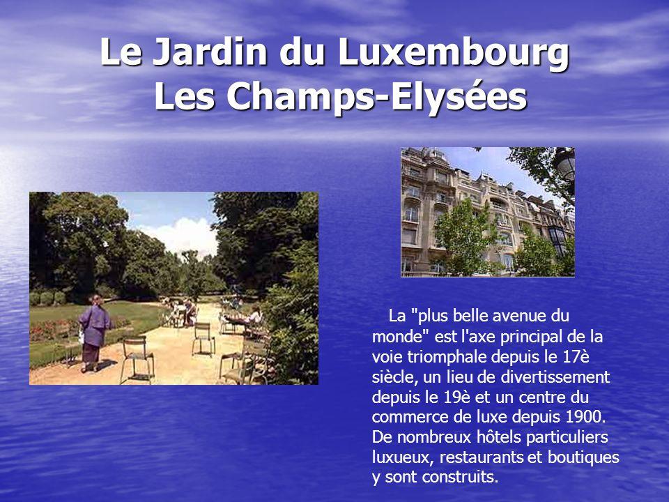 Le Jardin du Luxembourg Les Champs-Elysées La plus belle avenue du monde est l axe principal de la voie triomphale depuis le 17è siècle, un lieu de divertissement depuis le 19è et un centre du commerce de luxe depuis 1900.