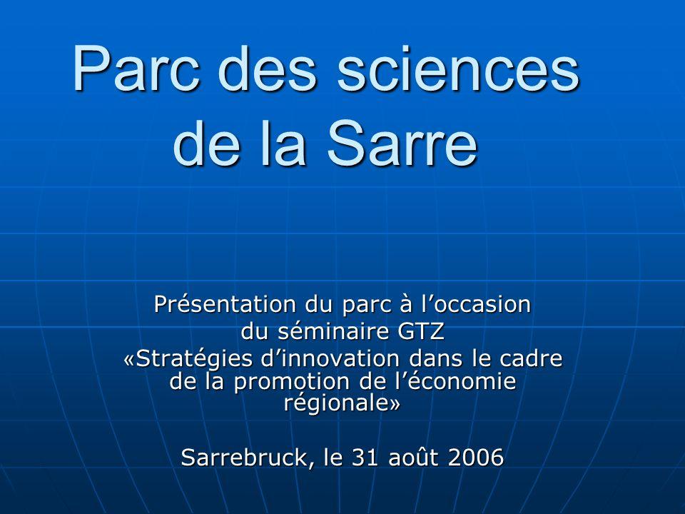 Parc des sciences de la Sarre Présentation du parc à loccasion du séminaire GTZ « Stratégies dinnovation dans le cadre de la promotion de léconomie régionale » Sarrebruck, le 31 août 2006