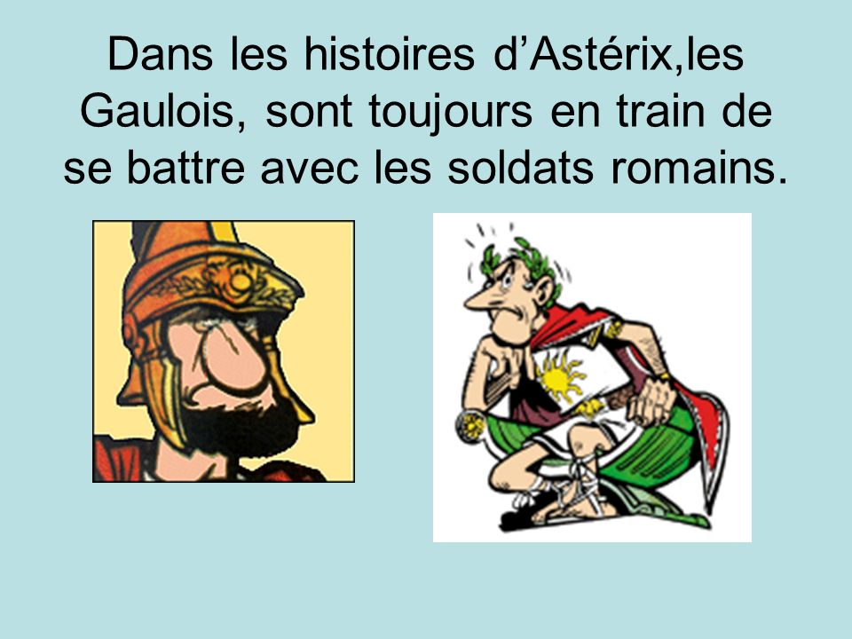 Dans les histoires dAstérix,les Gaulois, sont toujours en train de se battre avec les soldats romains.