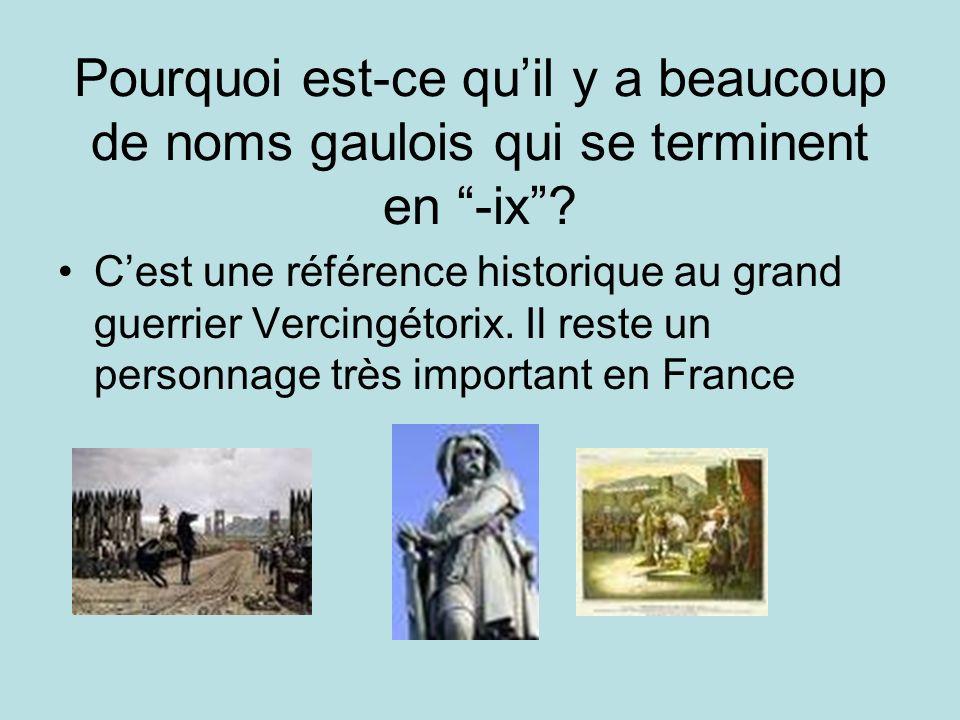 Pourquoi est-ce quil y a beaucoup de noms gaulois qui se terminent en -ix? Cest une référence historique au grand guerrier Vercingétorix. Il reste un