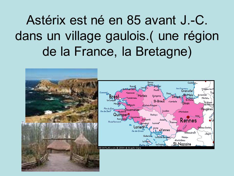 Astérix est né en 85 avant J.-C. dans un village gaulois.( une région de la France, la Bretagne)