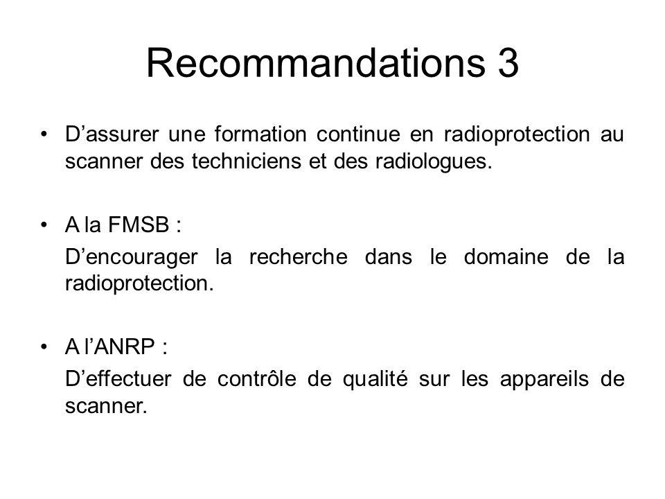 Recommandations 3 Dassurer une formation continue en radioprotection au scanner des techniciens et des radiologues. A la FMSB : Dencourager la recherc