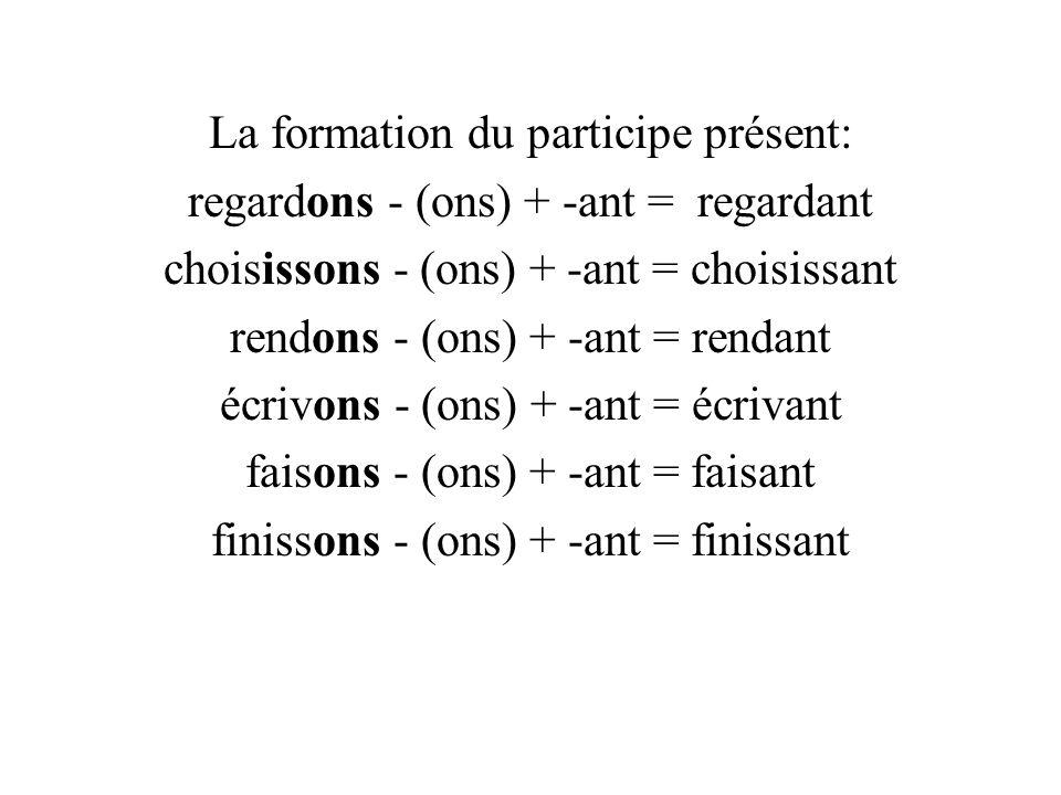 La formation du participe présent: regardons - (ons) + -ant = regardant choisissons - (ons) + -ant = choisissant rendons - (ons) + -ant = rendant écrivons - (ons) + -ant = écrivant faisons - (ons) + -ant = faisant finissons - (ons) + -ant = finissant