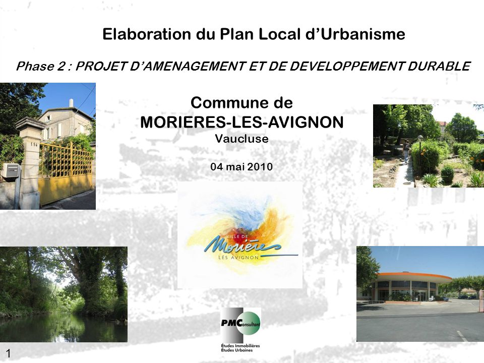 1 Elaboration du Plan Local dUrbanisme Commune de MORIERES-LES-AVIGNON Vaucluse 04 mai 2010 Phase 2 : PROJET DAMENAGEMENT ET DE DEVELOPPEMENT DURABLE
