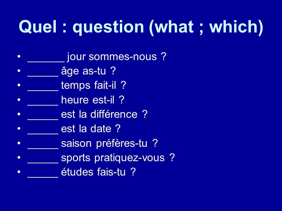 Quel : question (what ; which) ______ jour sommes-nous ? _____ âge as-tu ? _____ temps fait-il ? _____ heure est-il ? _____ est la différence ? _____