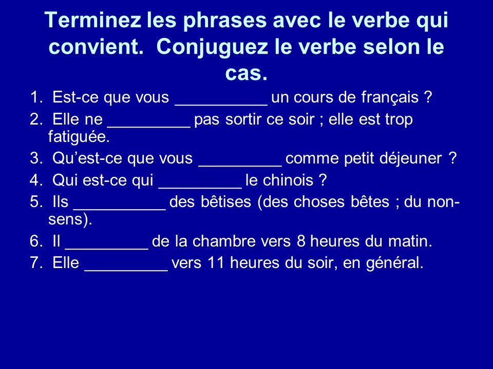 Terminez les phrases avec le verbe qui convient. Conjuguez le verbe selon le cas. 1. Est-ce que vous __________ un cours de français ? 2. Elle ne ____