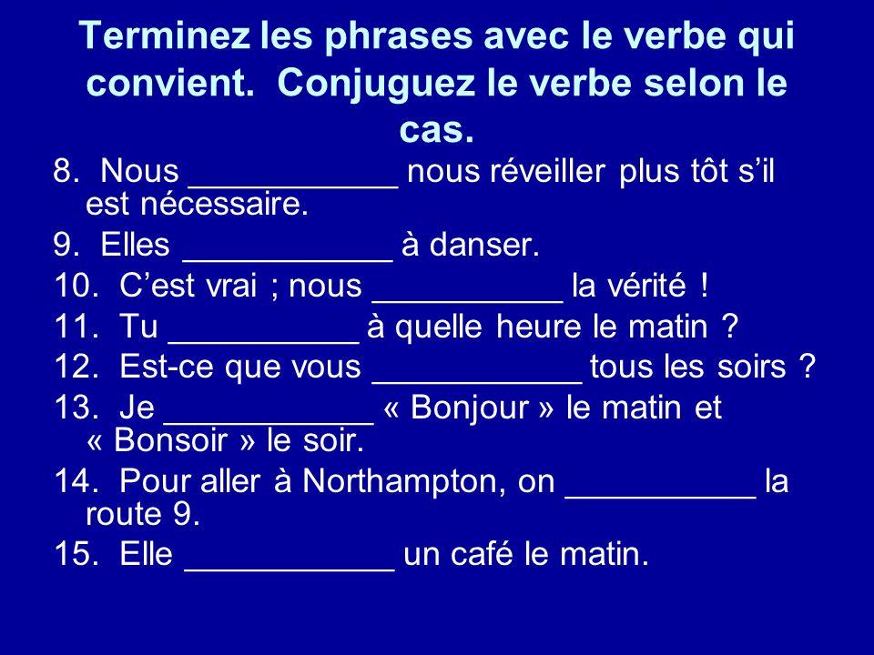 Terminez les phrases avec le verbe qui convient. Conjuguez le verbe selon le cas. 8. Nous ___________ nous réveiller plus tôt sil est nécessaire. 9. E