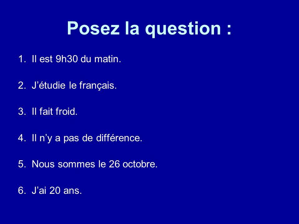 Posez la question : 1. Il est 9h30 du matin. 2. Jétudie le français. 3. Il fait froid. 4. Il ny a pas de différence. 5. Nous sommes le 26 octobre. 6.