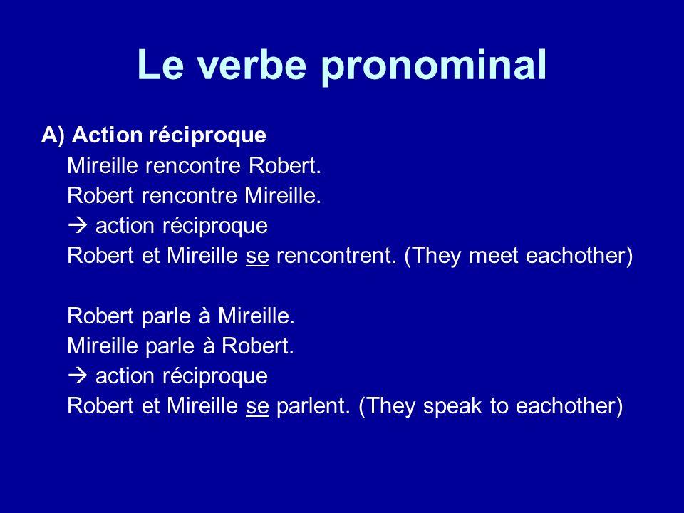 Le verbe pronominal A) Action réciproque Mireille rencontre Robert. Robert rencontre Mireille. action réciproque Robert et Mireille se rencontrent. (T