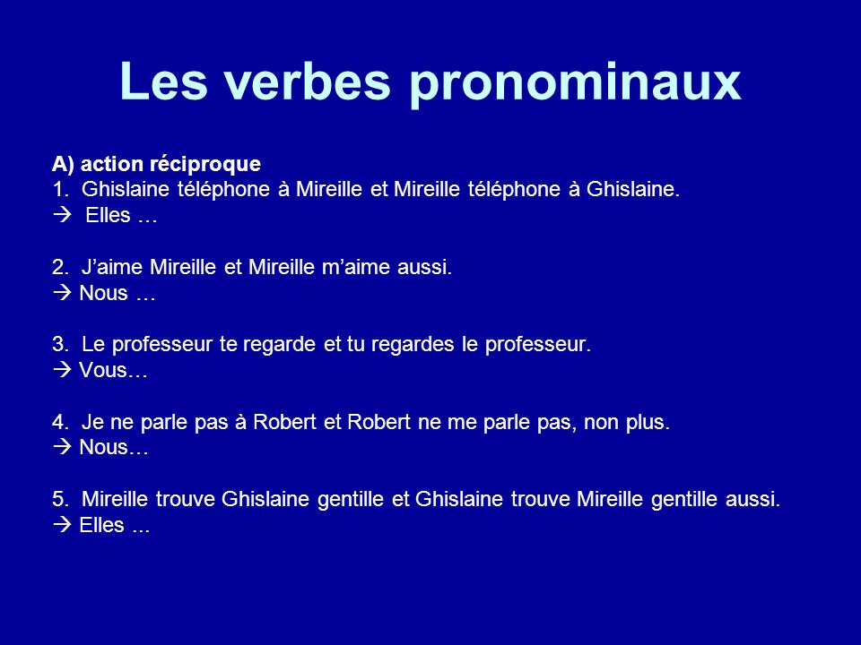 Les verbes pronominaux A) action réciproque 1. Ghislaine téléphone à Mireille et Mireille téléphone à Ghislaine. Elles … 2. Jaime Mireille et Mireille
